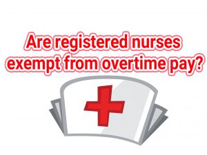 Are registered nurses exempt from overtime pay requirements?